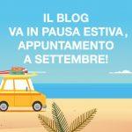 Pausa estiva per il blog, ci risentiamo a settembre!